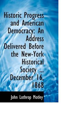 Historic Progress and American Democracy: An Address Delivered Before the New-York Historical Societ by John Lothrop Motley