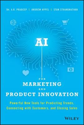 AI for Marketing and Product Innovation: Powerful New Tools for Predicting Trends, Connecting with Customers, and Closing Sales by A. K. Pradeep