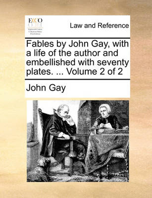 Fables by John Gay, with a Life of the Author and Embellished with Seventy Plates. ... Volume 2 of 2 by John Gay