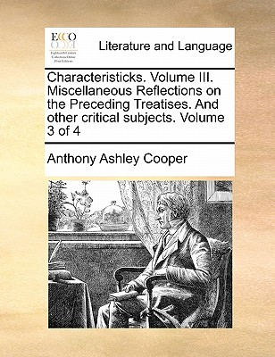 Characteristicks. Volume III. Miscellaneous Reflections on the Preceding Treatises. and Other Critical Subjects. Volume 3 of 4 by Earl Anthony Ashley Cooper, III