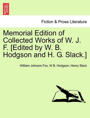 Memorial Edition of Collected Works of W. J. F. [Edited by W. B. Hodgson and H. G. Slack.] by William Johnson Fox
