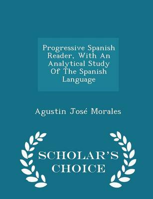 Progressive Spanish Reader, with an Analytical Study of the Spanish Language - Scholar's Choice Edition by Agustin Jose Morales