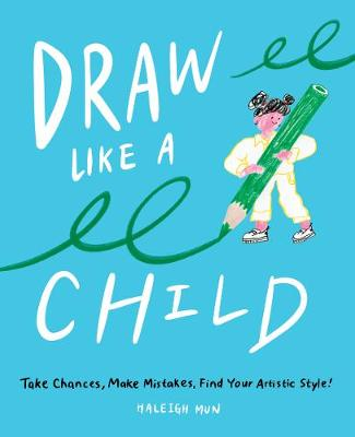 Draw Like a Child: Take Chances, Make Mistakes, Find Your Artistic Style! book