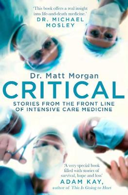 Critical: Stories from the front line of intensive care medicine by Dr Matt Morgan