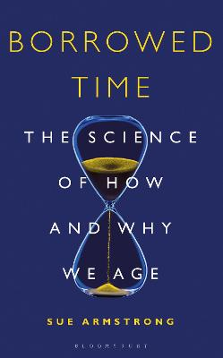 Borrowed Time: The Science of How and Why We Age by Sue Armstrong