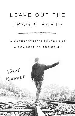 Leave Out the Tragic Parts: A Grandfather's Search for a Boy Lost to Addiction by Dave Kindred