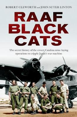 RAAF Black Cats: The secret history of the covert Catalina mine-laying operations to cripple Japan's war machine by Robert Cleworth