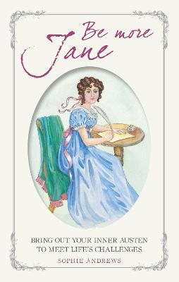 Be More Jane: Bring out Your Inner Austen to Meet Life's Challenges by Sophie Andrews