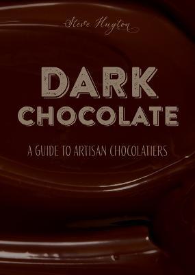 DARK Chocolate: A Guide to Artisan Chocolatiers by Steve Huyton