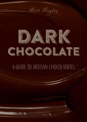 DARK Chocolate: A Guide to Artisan Chocolatiers by Steve Huyton