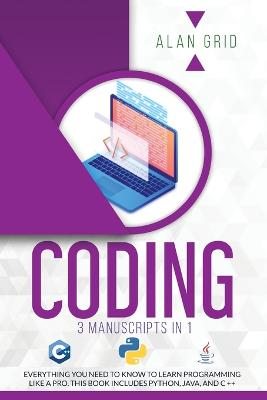 Coding: 3 Manuscripts in 1: Everything You Need to Know to Learn Programming Like a Pro. This Book Includes Python, Java, and C ++ by Alan Grid
