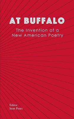 At Buffalo: The Invention of a New American Poetry by Sean Pears