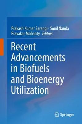Recent Advancements in Biofuels and Bioenergy Utilization by Prakash Kumar Sarangi
