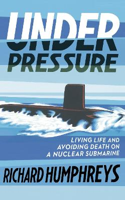 Under Pressure: Living Life and Avoiding Death on a Nuclear Submarine by Richard Humphreys