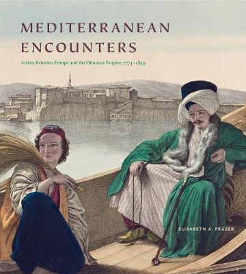 Mediterranean Encounters: Artists Between Europe and the Ottoman Empire, 1774-1839 by Elisabeth A. Fraser