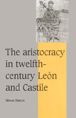The Aristocracy in Twelfth-Century Leon and Castile by Simon Barton