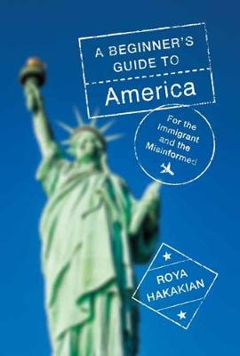A Beginner's Guide to America: For the Immigrant and the Misinformed by Roya Hakakian