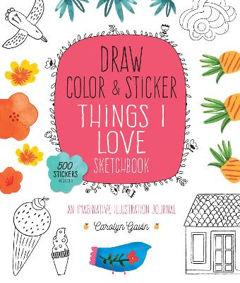 Draw, Color, and Sticker Things I Love Sketchbook: An Imaginative Illustration Journal - 500 Stickers Included by Carolyn Gavin