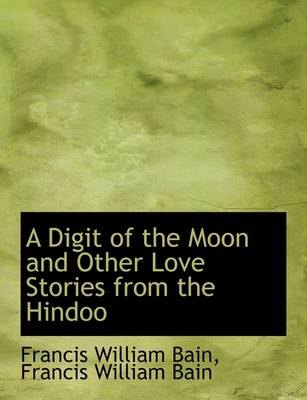 A Digit of the Moon and Other Love Stories from the Hindoo by Francis William Bain
