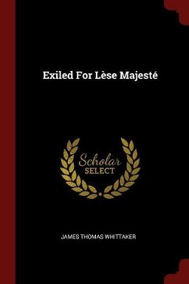 Exiled for Lese Majeste by James Thomas Whittaker
