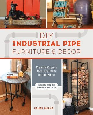 DIY Industrial Pipe Furniture and Decor by James Angus