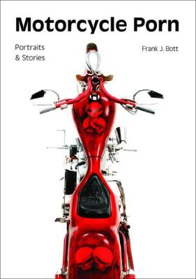 Motorcycle porn: Portraits and stories by Frank J. Bott