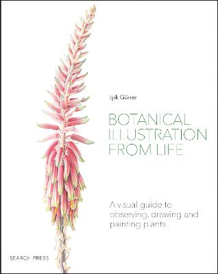 Botanical Illustration from Life: A Visual Guide to Observing, Drawing and Painting Plants by Isik Guner