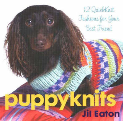 Puppyknits: 12 Fast and Easy Quickknits by Jil Eaton