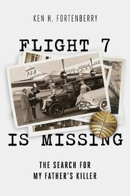 Flight 7 Is Missing: The Search For My Fatheras Killer: The Search For My Father's Killer by Ken H Fortenberry