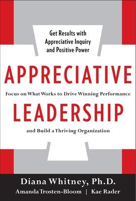 Appreciative Leadership: Focus on What Works to Drive Winning Performance and Build a Thriving Organization by Diana Whitney