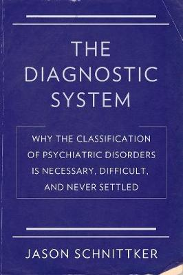 The Diagnostic System: Why the Classification of Psychiatric Disorders Is Necessary, Difficult, and Never Settled book