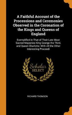 A Faithful Account of the Processions and Ceremonies Observed in the Coronation of the Kings and Queens of England: Exemplified in That of Their Late Most Sacred Majesties King George the Third, and Queen Charlotte: With All the Other Interesting Proceedi by Richard Thomson