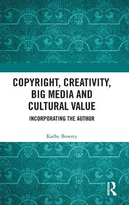 Copyright, Creativity, Big Media and Cultural Value: Incorporating the Author book