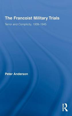 The Francoist Military Trials: Terror and Complicity,1939-1945 by Peter Anderson
