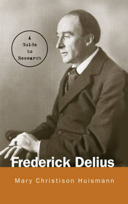 Frederick Delius: A Research and Information Guide by Mary Christison Huismann