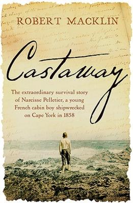 Castaway: The extraordinary survival story of Narcisse Pelletier, a young French cabin boy shipwrecked on Cape York in 1858 book