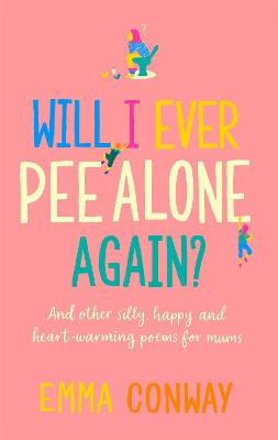 Will I Ever Pee Alone Again?: And other happy, heart-warming poems for mums by Emma Conway