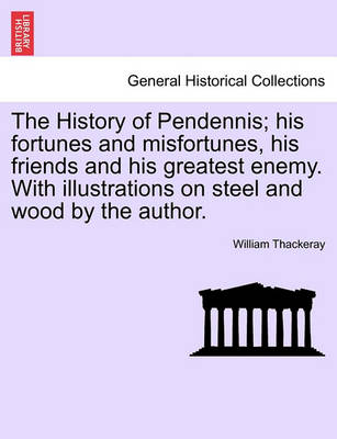 The History of Pendennis; His Fortunes and Misfortunes, His Friends and His Greatest Enemy. with Illustrations on Steel and Wood by the Author. by William Makepeace Thackeray
