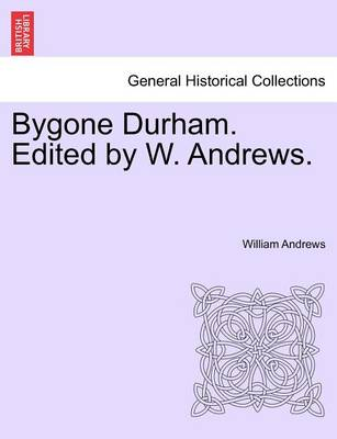 Bygone Durham. Edited by W. Andrews. by William Andrews