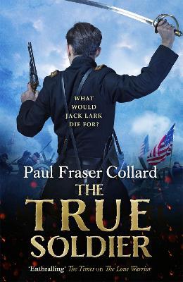 The True Soldier (Jack Lark, Book 6) by Paul Fraser Collard