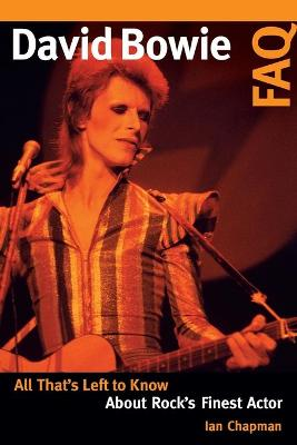 David Bowie FAQ: All That's Left to Know About Rock's Finest Actor by Ian Chapman