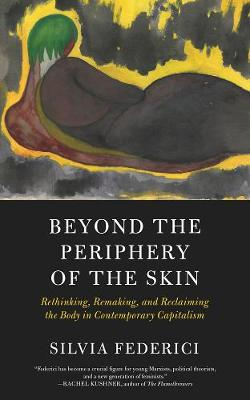 Beyond The Periphery Of The Skin: Rethinking, Remaking, Reclaiming the Body in Contemporary Capitalism by Silvia Federici