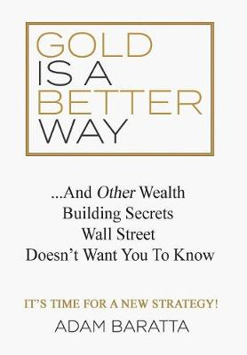 Gold Is A Better Way: And Other Wealth Building Secrets Wall Street Doesn't Want You To Know book