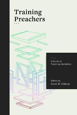 Training Preachers: A Guide to Teaching Homiletics by Scott Gibson