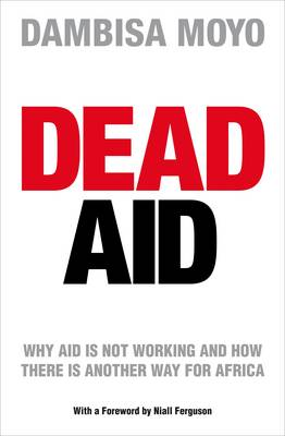 Dead Aid: Why Aid is Not Working and How There is Another Way for Africa by Dambisa Moyo