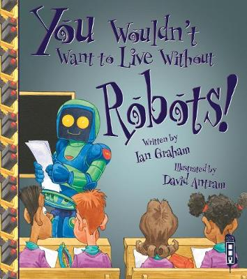 You Wouldn't Want To Live Without Robots! by Ian Graham