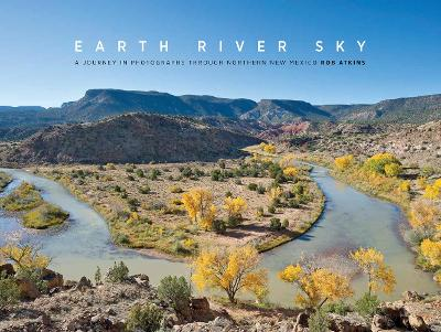 Earth River Sky: A Journey in Photographs Through Northern New Mexico by Rob Atkins