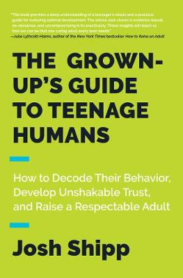 The Grown-Up's Guide to Teenage Humans by Josh Shipp