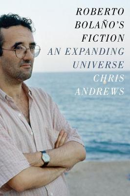 Roberto Bolano's Fiction: An Expanding Universe by Chris Andrews