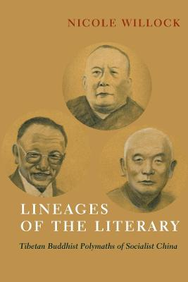 Lineages of the Literary: Tibetan Buddhist Polymaths of Socialist China by Nicole Willock